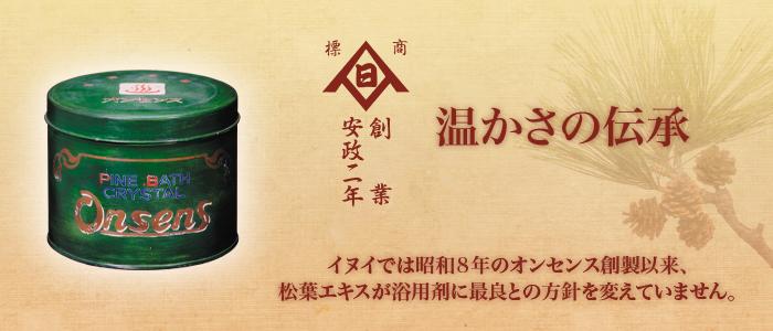 創業安政二年 温かさの伝承 イヌイでは昭和8年のオンセンス創製以来、 松葉エキスが浴用剤に最良との方針を変えていません。